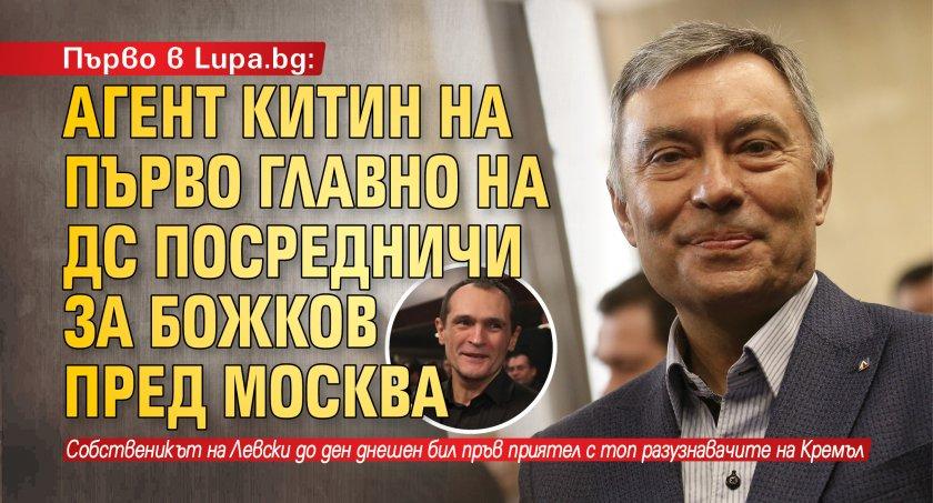 Първо в Lupa.bg: Агент Китин на Първо главно на ДС посредничи за Божков пред Москва