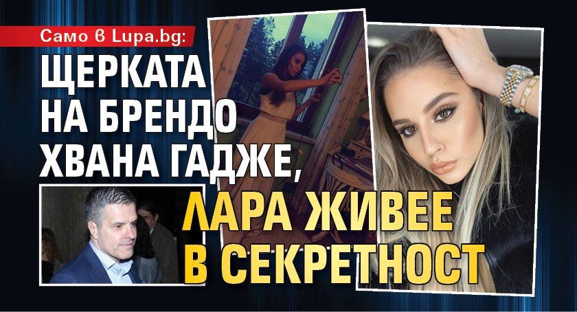 Само в Lupa.bg: Щерката на Брендо хвана гадже, Лара живее в секретност