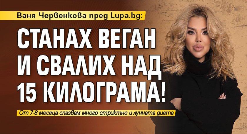Ваня Червенкова пред Lupa.bg: Станах веган и свалих над 15 килограма!