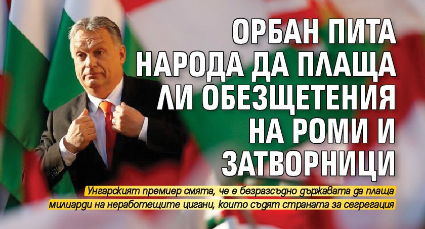 Орбан пита народа да плаща ли обезщетения на роми и затворници