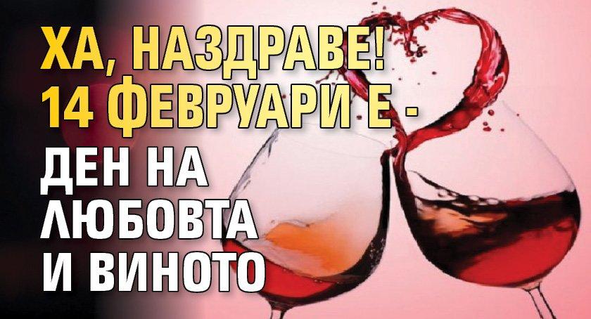 ХА, НАЗДРАВЕ! 14 февруари е - ден на любовта и виното