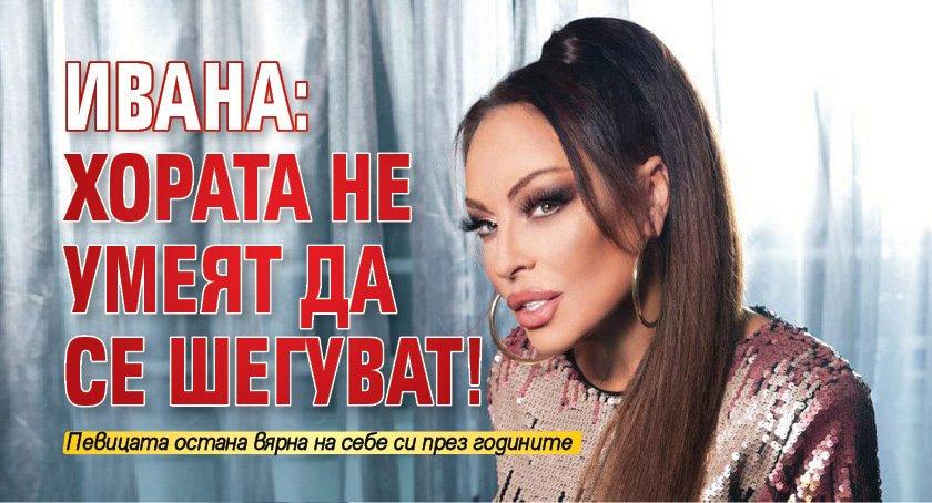 Ивана: Хората не умеят да се шегуват!