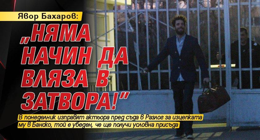 """Явор Бахаров: """"Няма начин да вляза в затвора!"""""""