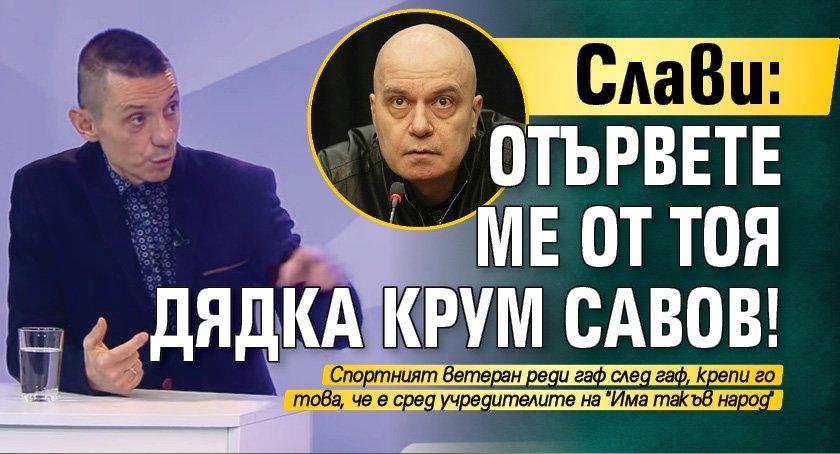 Слави: Отървете ме от тоя дядка Крум Савов!