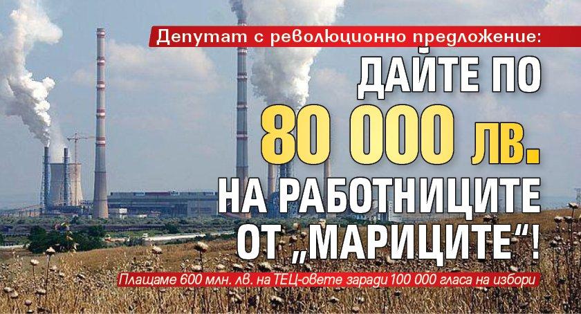 """Депутат с революционно предложение: Дайте по 80 000 лв. на работниците от """"Мариците""""!"""