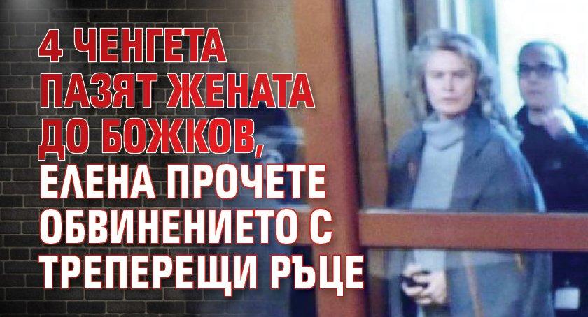 4 ченгета пазят жената до Божков, Елена прочете обвинението с треперещи ръце
