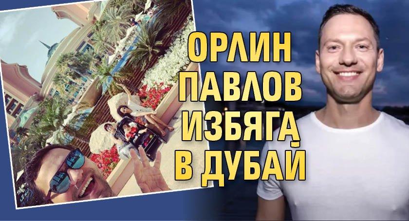 Орлин Павлов избяга в Дубай