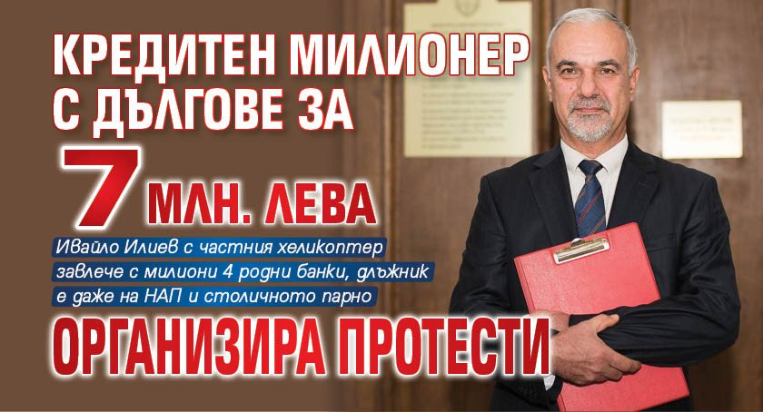 Кредитен милионер с дългове за 7 млн. лева организира протести
