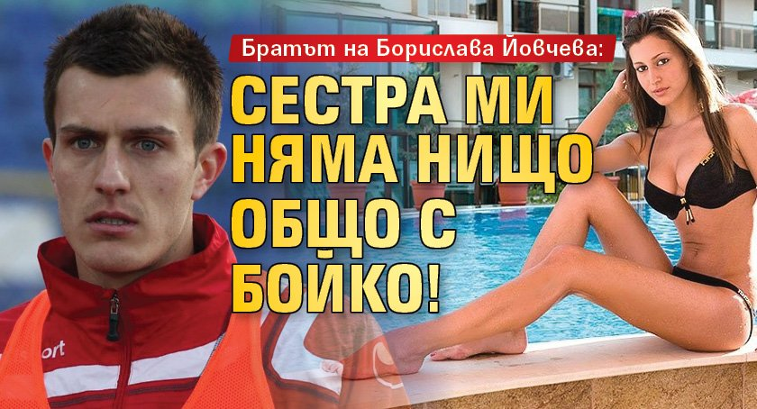 Братът на Борислава Йовчева: Сестра ми няма нищо общо с Бойко!
