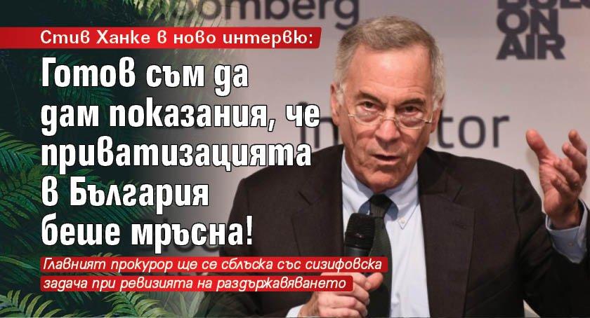 Стив Ханке в ново интервю: Готов съм да дам показания, че приватизацията в България беше мръсна!