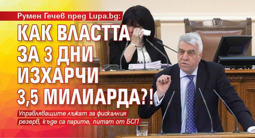 Румен Гечев пред Lupa.bg: Как властта за 3 дни изхарчи 3,5 милиарда?!
