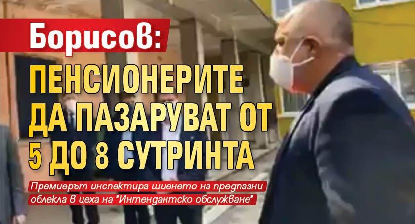 Борисов: Пенсионерите да пазаруват от 5 до 8 сутринта
