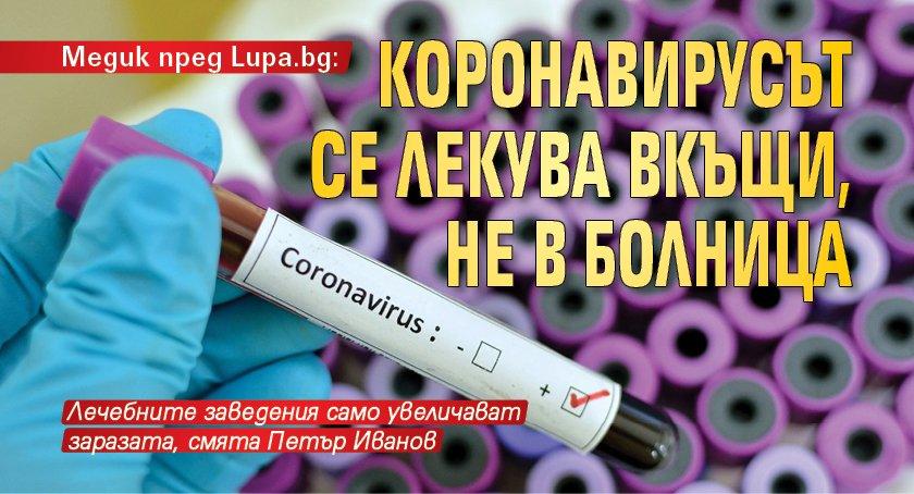 Медик пред Lupa.bg: Коронавирусът се лекува вкъщи, не в болница