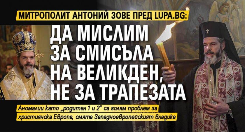 Митрополит Антоний зове пред Lupa.bg: Да мислим за смисъла на Великден, не за трапезата