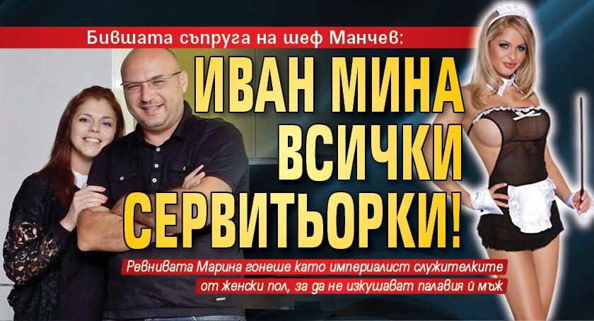Бившата съпруга на шеф Манчев: Иван мина всички сервитьорки!