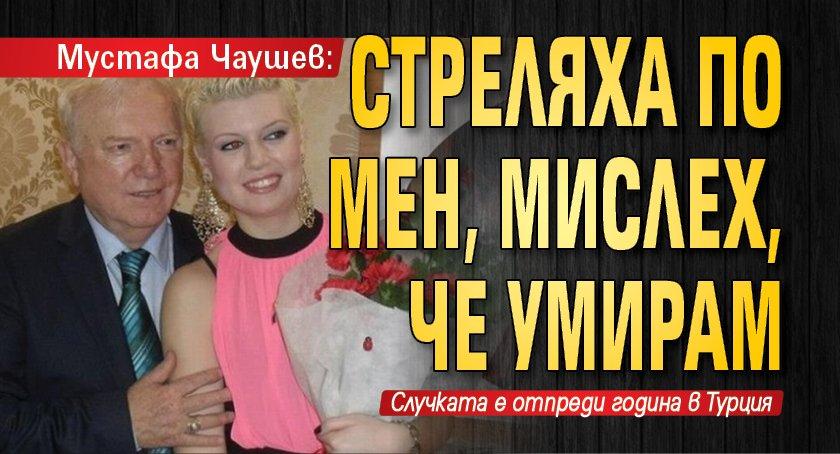 Мустафа Чаушев: Стреляха по мен, мислех, че умирам