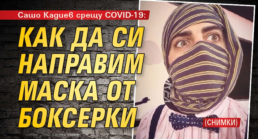 Сашо Кадиев срещу COVID-19: Как да си направим маска от боксерки (СНИМКИ)