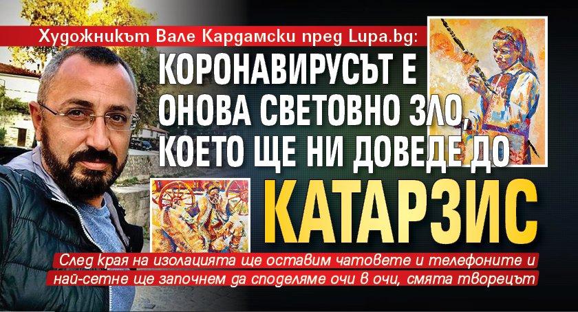 Художникът Вале Кардамски пред Lupa.bg: Коронавирусът е онова световно зло, което ще ни доведе до катарзис