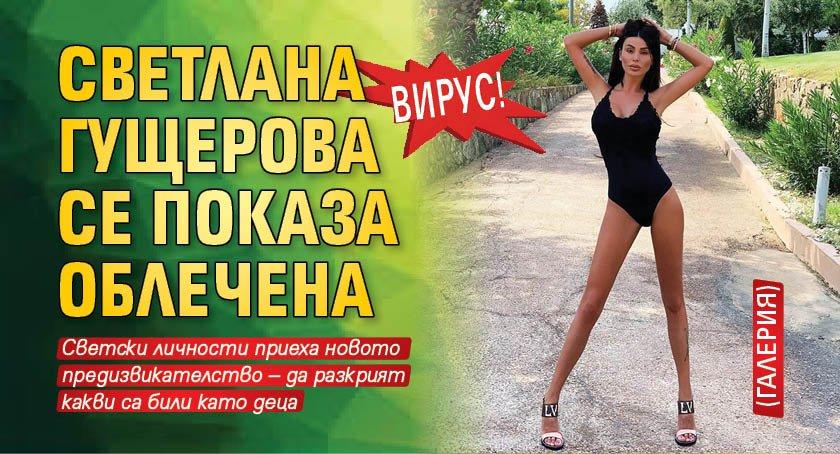 Вирус! Светлана Гущерова се показа облечена (Галерия)