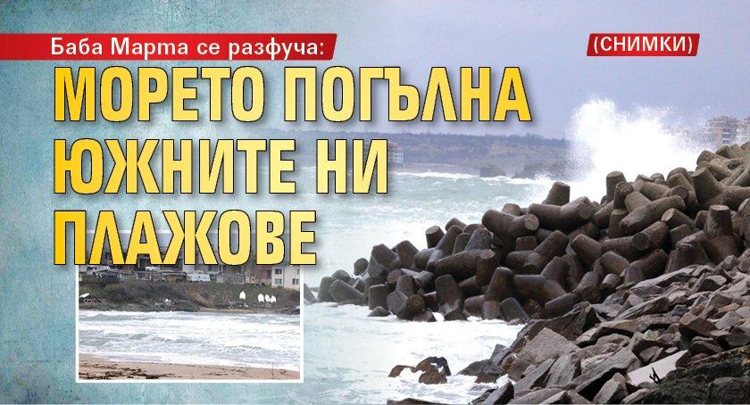 Баба Марта се разфуча: Морето погълна южните ни плажове (СНИМКИ)