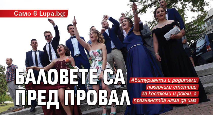 Само в Lupa.bg: Баловете са пред провал