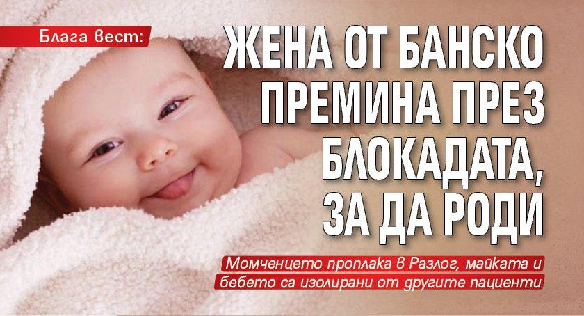 Блага вест: Жена от Банско премина през блокадата, за да роди