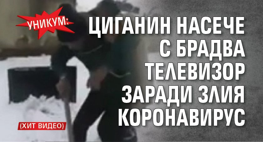 Уникум: Циганин насече с брадва телевизор заради злия коронавирус (ХИТ ВИДЕО)