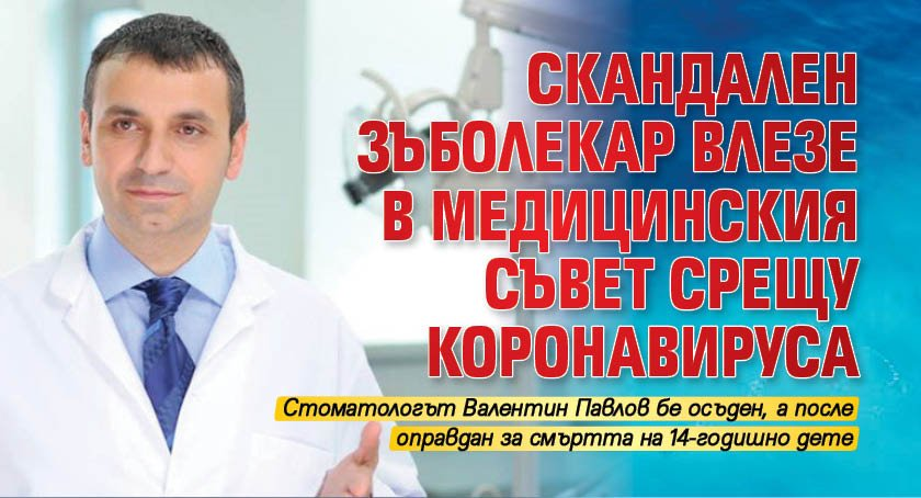 Скандален зъболекар влезе в Медицинския съвет срещу коронавируса