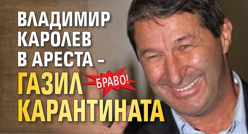 Браво! Владимир Каролев в ареста – газил карантината