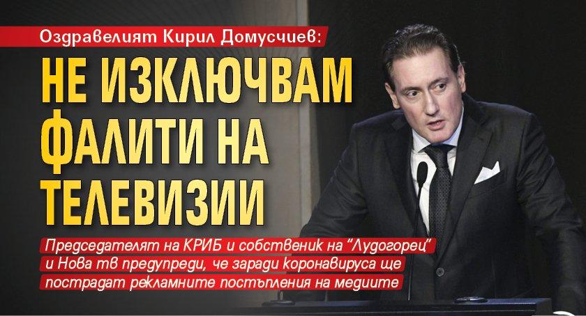 Оздравелият Кирил Домусчиев: Не изключвам фалити на телевизии