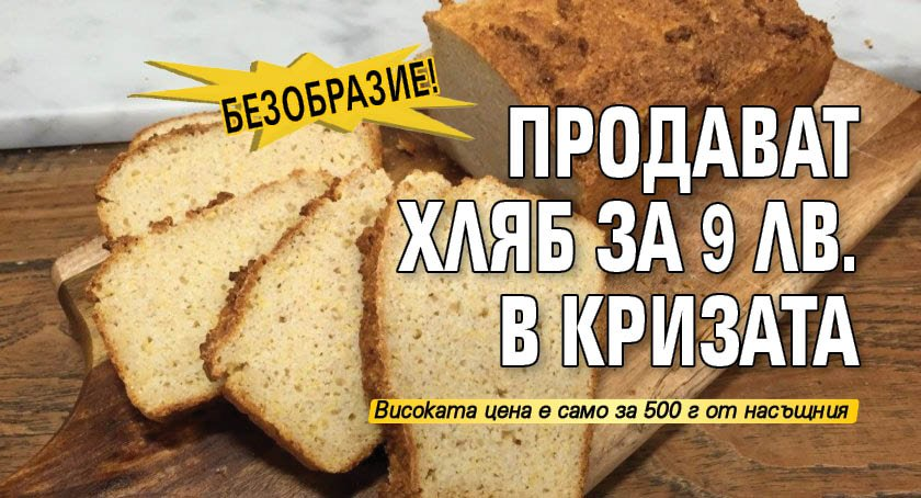 Безобразие! Продават хляб за 9 лв. в кризата