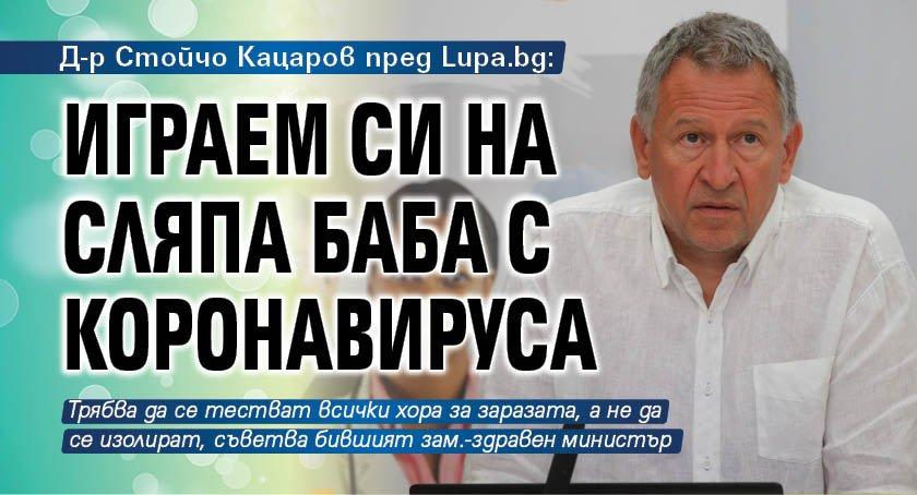 Д-р Стойчо Кацаров пред Lupa.bg: Играем си на сляпа баба с коронавируса