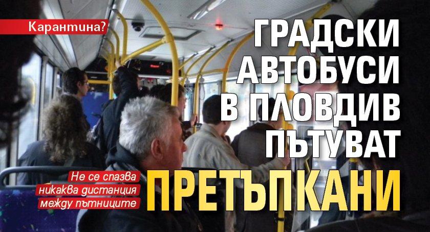 Карантина? Градски автобуси в Пловдив пътуват претъпкани