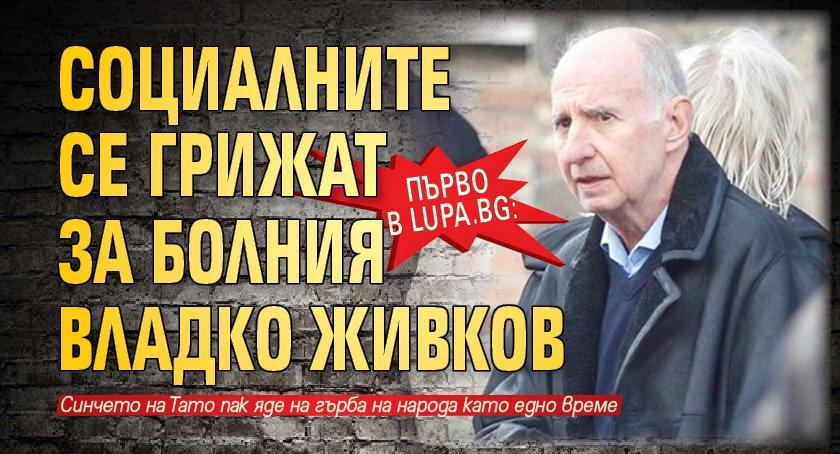 Първо в Lupa.bg: Социалните се грижат за болния Владко Живков