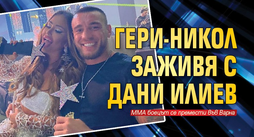 Гери-Никол заживя с Дани Илиев