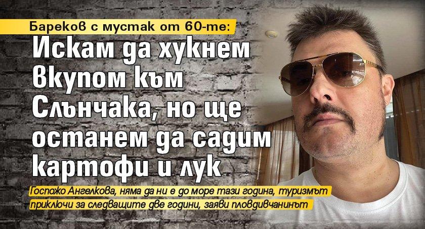 Бареков с мустак от 60-те: Искам да хукнем вкупом към Слънчака, но ще останем да садим картофи и лук