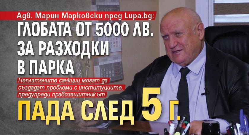 Адв. Марин Марковски пред Lupa.bg: Глобата от 5000 лв. за разходки в парка пада след 5 г.
