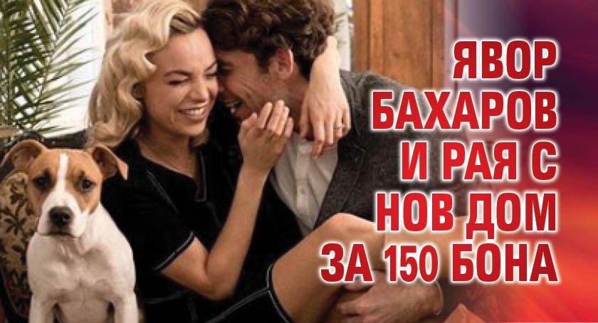 Явор Бахаров и Рая с нов дом за 150 бона