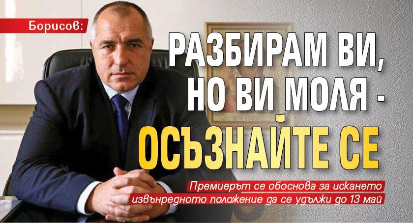 Борисов: Разбирам ви, но ви моля - осъзнайте се