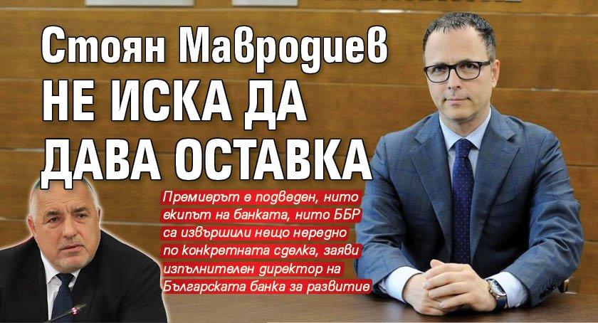 Стоян Мавродиев не иска да дава оставка