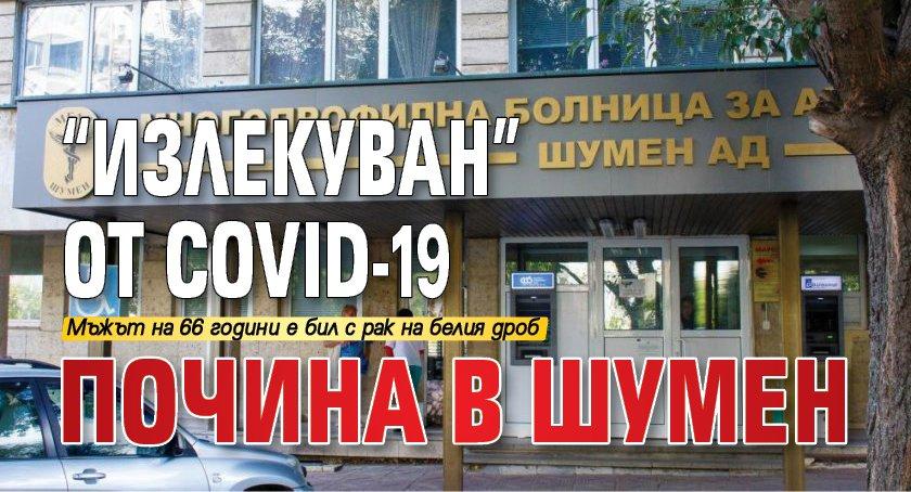 """""""Излекуван"""" от COVID-19 почина в Шумен"""