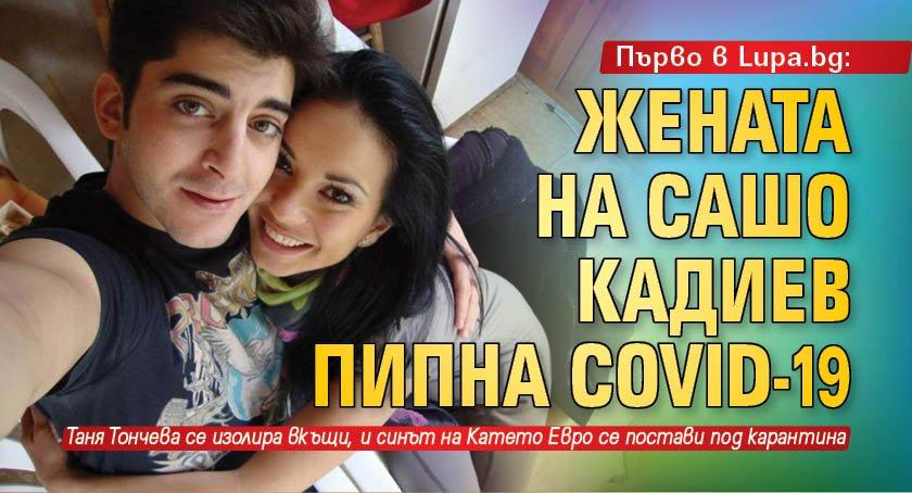 Първо в Lupa.bg: Жената на Сашо Кадиев пипна Covid-19