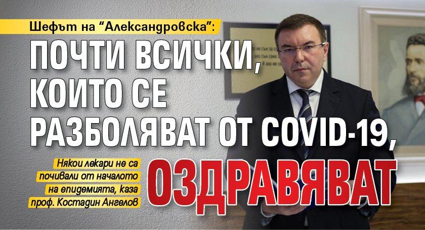 """Шефът на """"Александровска"""": Почти всички, които се разболяват от COVID-19, оздравяват"""