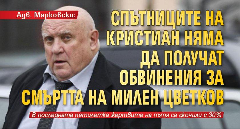 Адв. Марковски: Спътниците на Кристиан няма да получат обвинения за смъртта на Милен Цветков