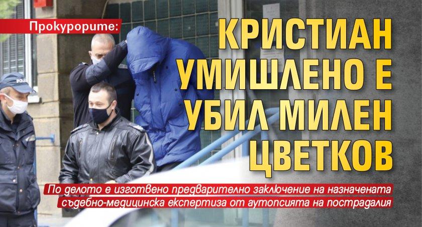Прокурорите: Кристиан умишлено е убил Милен Цветков