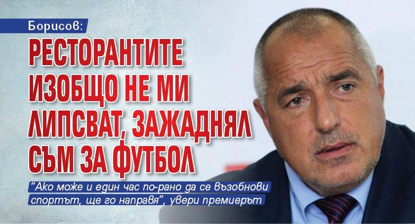 Борисов: Ресторантите изобщо не ми липсват, зажаднял съм за футбол