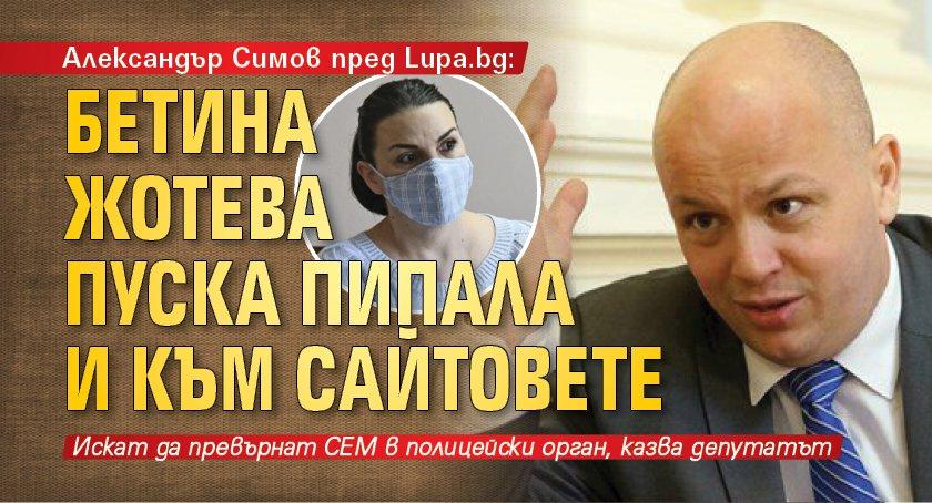 Александър Симов пред Lupa.bg: Бетина Жотева пуска пипала и към сайтовете