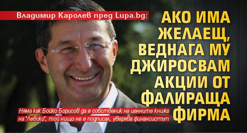 Владимир Каролев пред Lupa.bg: Ако има желаещ, веднага му джиросвам акции от фалираща фирма
