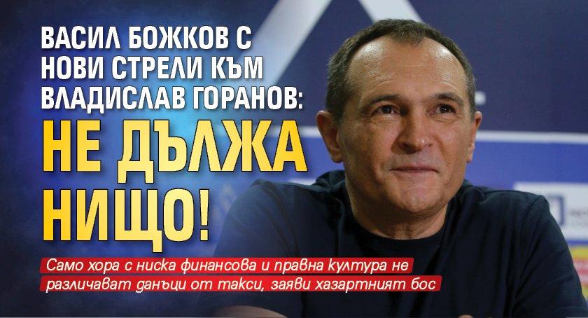 Васил Божков с нови стрели към Владислав Горанов: Не дължа нищо!