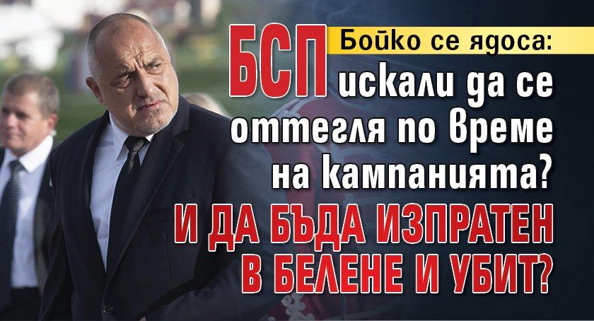 Бойко се ядоса: БСП иска да се оттегля по време на кампанията? И да бъда изпратен в Белене и убит?